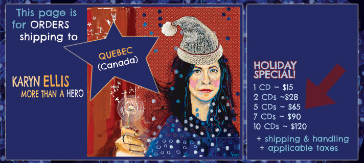 This page is for orders shipping to Quebec, Canada. Karyn Ellis - More Than A Hero holiday special. 1 CD for $15, 2 CDs for $28, 5 CDs for $65, 7 CDs for $90, 10 CDs for $100 plus applicable taxes and shipping and handling.