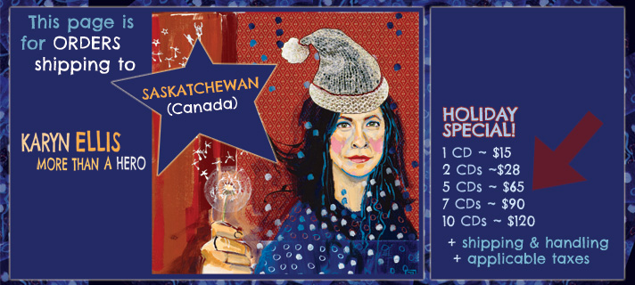 This page is for orders shipping to Saskatchewan, Canada. Karyn Ellis - More Than A Hero holiday special. 1 CD for $15, 2 CDs for $28, 5 CDs for $65, 7 CDs for $90, 10 CDs for $100 plus applicable taxes and shipping and handling.
